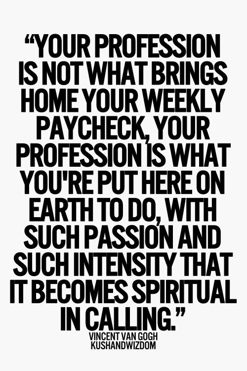 Your profession is what you're put here on earth to do...