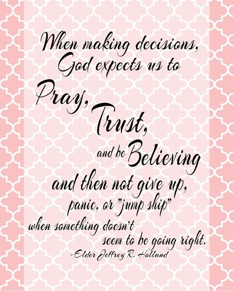 "When making decisions Quote by Elder Jeffrey R. Holland     When making decisions, God expects us to pray, trust, and be believing and then not give up, panic, or ""jump ship"" . Elder Jeffrey R. Holland"