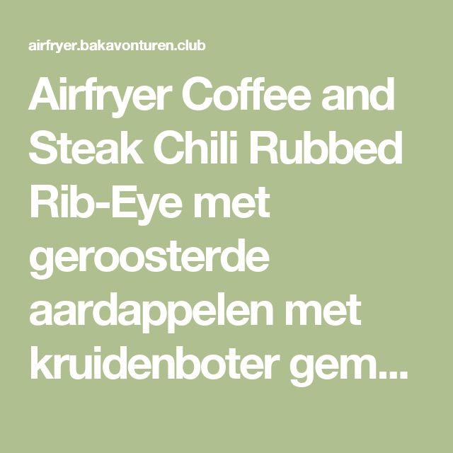 Airfryer Coffee and Steak Chili Rubbed Rib-Eye met geroosterde aardappelen met kruidenboter gemaakt door Gordon Ramsay | Airfryer bak avonturen