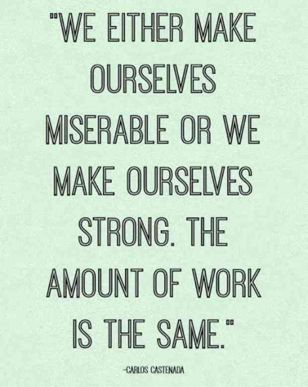 """We either make ourselves miserable or we make ourselves strong. The amount of work is the same."" — Carlos Castenada"
