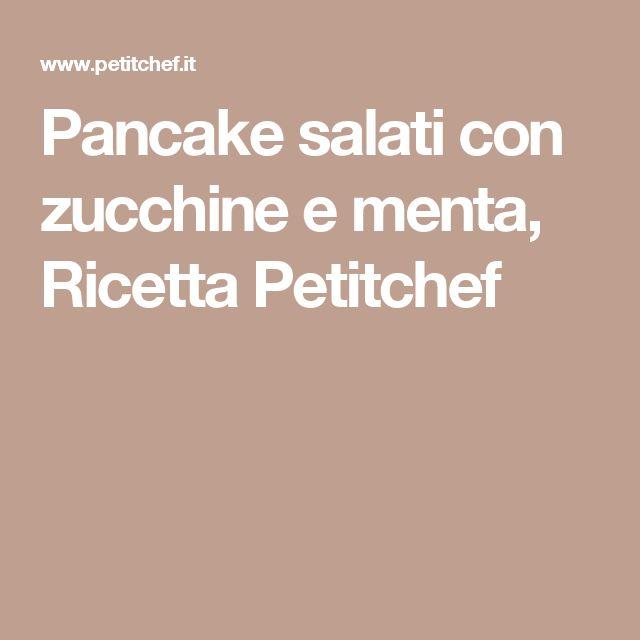 Pancake salati con zucchine e menta, Ricetta Petitchef