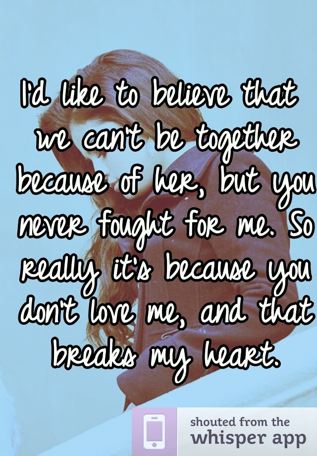I'd like to believe that we can't be together because of her, but you never fought for me. So really it's because you don't love me, and that breaks my heart.