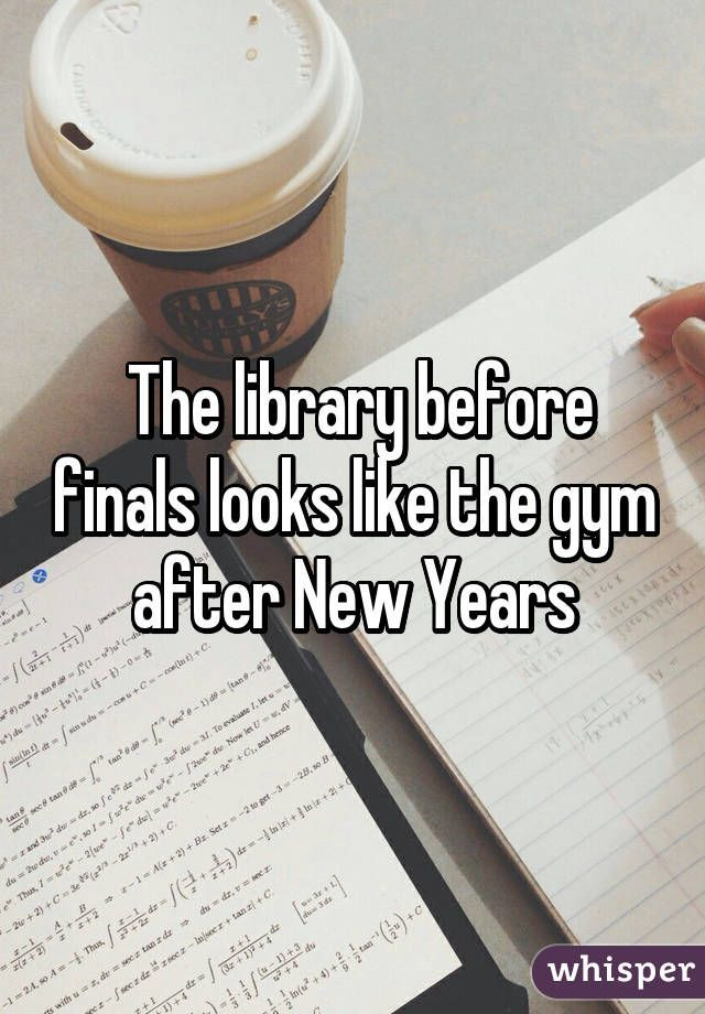The library before finals looks like the gym after New Years. Check out that cool T-Shirt here:  https://www.sunfrog.com/trust-me-im-an-engineer-NEW-DESIGN-2016-Black-Guys.html?53507
