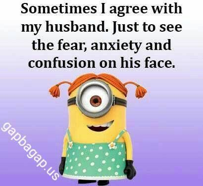 Sometimes I agree with my husband just to see the fear, anxiety and confusion on his face. - minion
