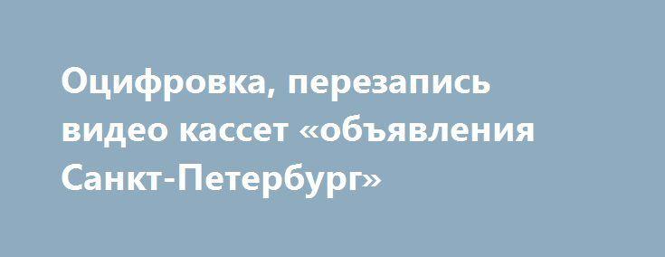 Оцифровка, перезапись видео кассет «объявления Санкт-Петербург» http://www.pogruzimvse.ru/doska2/?adv_id=9120 Профессиональная оцифровка видео. Перезапись видеокассет (Mini DV, VHS) на DVD диски. Цена до 1 часа 400 рублей. Цена 3 часа – 1200 рублей (с собой иметь флэшку на 32 GB, DVD диски если кассет много необходим переносной жесткий диск). {{AutoHashTags}}