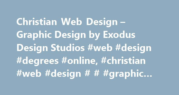 Christian Web Design – Graphic Design by Exodus Design Studios #web #design #degrees #online, #christian #web #design # # #graphic #design http://michigan.remmont.com/christian-web-design-graphic-design-by-exodus-design-studios-web-design-degrees-online-christian-web-design-graphic-design/  # Christian web design Your new website created the way you always imagined it! EXceptional flyer designs for Christian ministries, churches, businesses! You ve written a best seller now wrap it in a…