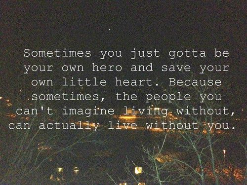 sometimes you gotta be your own hero....