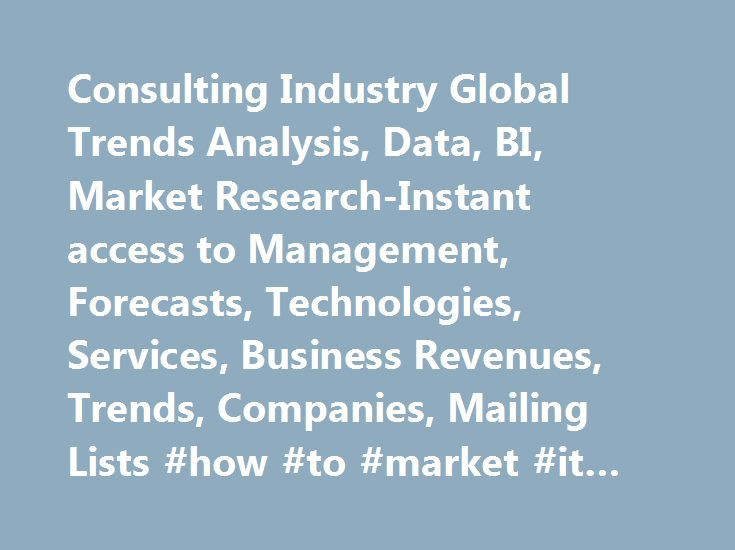 Consulting Industry Global Trends Analysis, Data, BI, Market Research-Instant access to Management, Forecasts, Technologies, Services, Business Revenues, Trends, Companies, Mailing Lists #how #to #market #it #consulting #services http://california.remmont.com/consulting-industry-global-trends-analysis-data-bi-market-research-instant-access-to-management-forecasts-technologies-services-business-revenues-trends-companies-mailing-lists-how-to-mar/  # Home Consulting Consulting Business Trends…