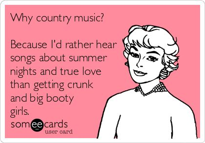 Why country music? Because I'd rather hear songs about summer nights and true love than getting crunk and big booty girls.