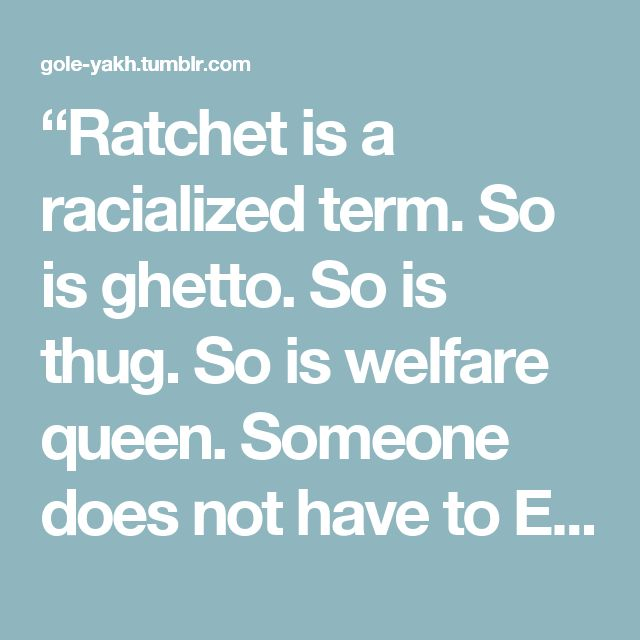 """Ratchet is a racialized term. So is ghetto. So is thug. So is welfare queen. Someone does not have to EXPLICITLY say the word ""black"" in order for something to be racist against black people. Speaking in flagrantly racist terms is one of the least sophisticated manifestations of racism today."" – TemperedFury"