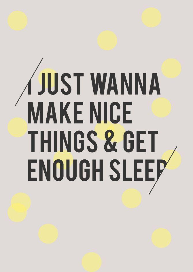 i just wanna make nice things and get enough sleep