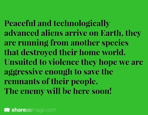 Peaceful and technologically advanced aliens arrive on Earth. They are running from another species that destroyed their home world. Unsuited to violence, they hope we are aggressive enough to save the remnants of their people. The enemy will be here soon!