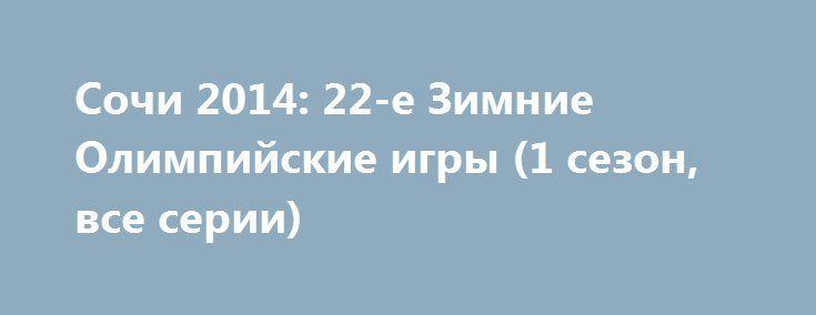 Сочи 2014: 22-е Зимние Олимпийские игры (1 сезон, все серии) http://hdrezka.biz/serials/1761-sochi-2014-22-e-zimnie-olimpiyskie-igry-mini-serial.html