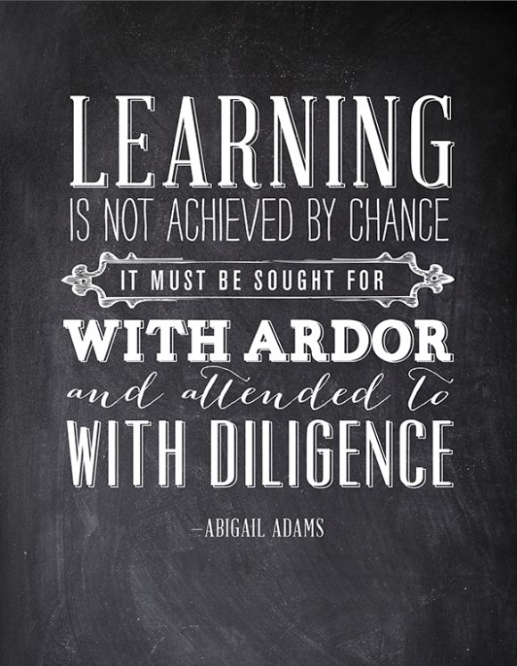 Learning is not achieved by chance. It must be sought for with ardor and attended to with diligence. ~Abigail Adams