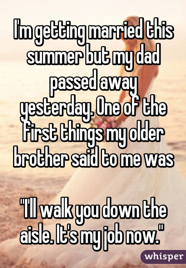"""I'm getting married this summer but my dad passed away yesterday. One of the first things my older brother said to me was ""I'll walk you down the aisle. It's my job now."""""