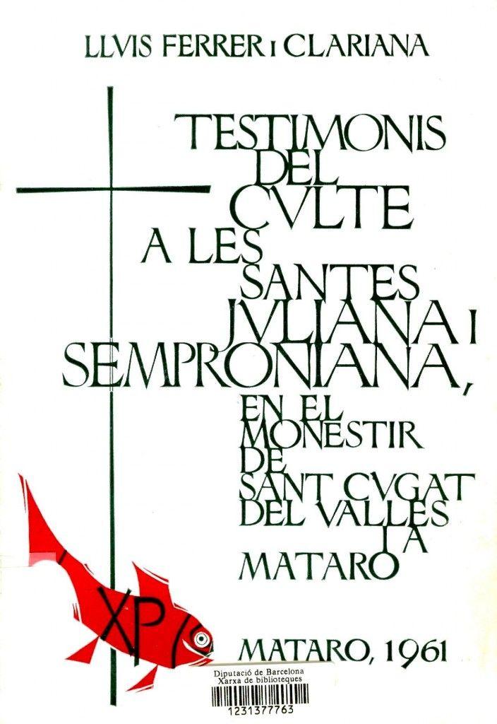 Testimonis del culte a les santes Juliana i Semproniana en el monestir de Sant Cugat del Vallès i a Mataró / Lluís Ferrer i Clariana.  Mataró : [s.n.], 1961