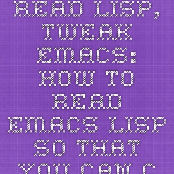 Read Lisp, Tweak Emacs: How to read Emacs Lisp so that you can customize Emacs