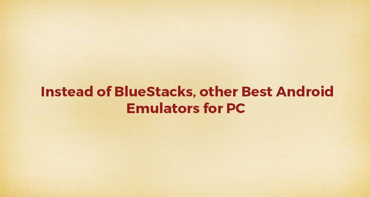 Instead of BlueStacks, other Best Android Emulators for PC