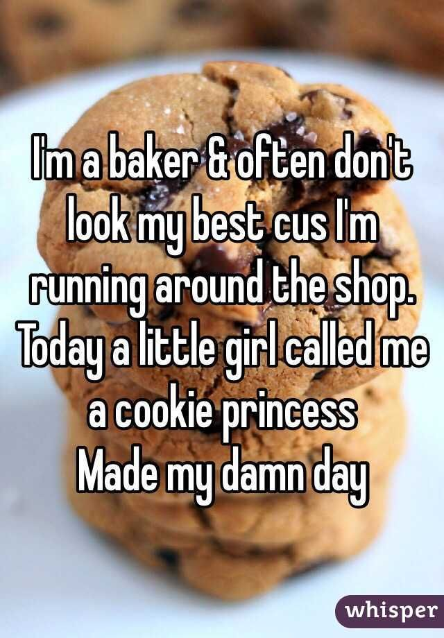 I'm a baker & often don't look my best cus I'm running around the shop. Today a little girl called me a cookie princess. Made my damn day.