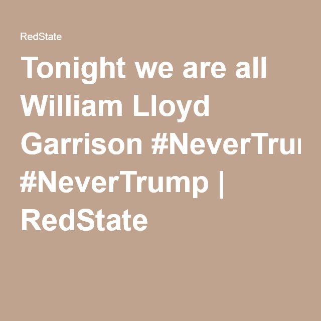 Tonight we are all William Lloyd Garrison #NeverTrump | RedState