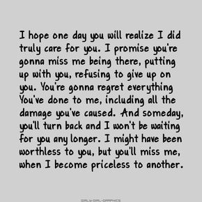 I hope one day you will realize I did truly care for you. I promise you're gonna miss me being there, putting up with you, refusing to give up on you. You're gonna regret everything you've done to me, including all the damage you've caused. And someday, you'll turn back and I won't be waiting for you any longer. I might have been worthless to you, but you'll miss me when I become priceless to another. Damnn straight