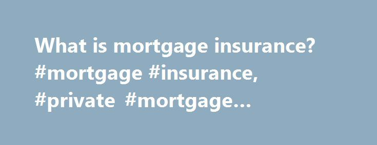 What is mortgage insurance? #mortgage #insurance, #private #mortgage #insurance http://income.nef2.com/what-is-mortgage-insurance-mortgage-insurance-private-mortgage-insurance/  # What is mortgage insurance? Whether it's called private mortgage insurance (PMI) or just plain mortgage insurance (MI), mortgage insurance is an insurance policy which protects the lender in the event that you, the borrower, fail to make your mortgage payments. You pay for a policy as an inducement for the lender…
