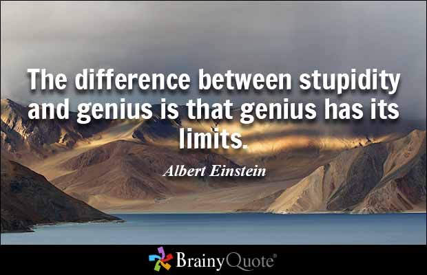 The difference between stupidity and genius is that genius has its limits. - Albert Einstein