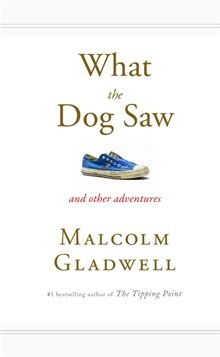 What the Dog Saw: And Other Adventures By: Malcolm Gladwell.
