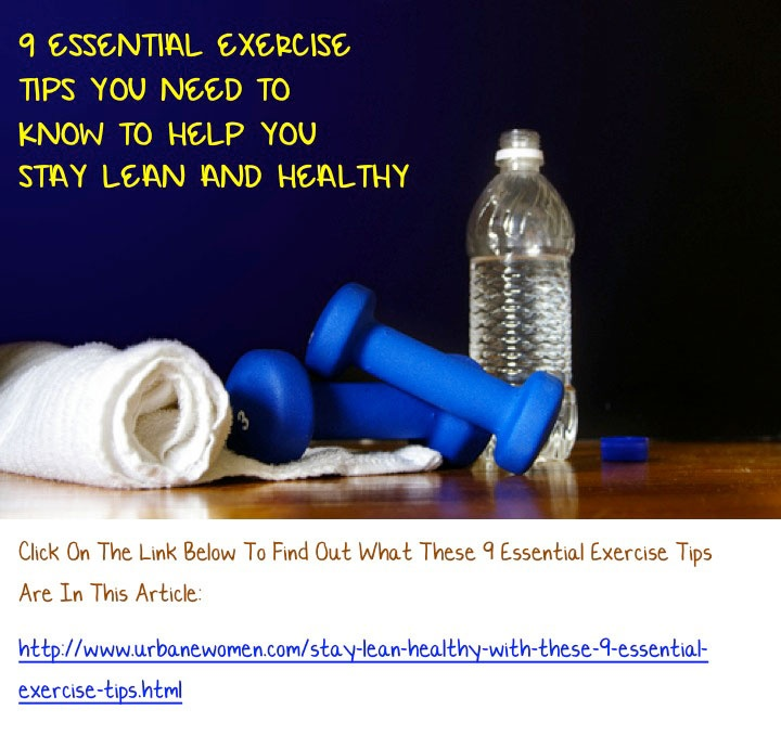 9 Essential Exercise Tips You Need To Know To Help You Stay Lean And Healthy: We know that exercise is important for women's health; but it can sometimes be tough to fit it into our busy lifestyles. Here are some tips to help you make exercise a regular part of your life!