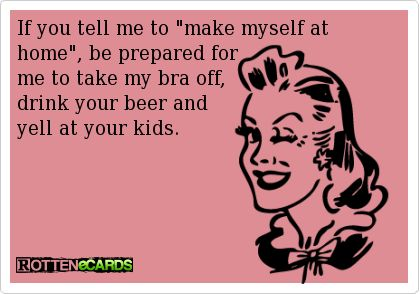 "If you tell me to ""make myself at home"", be prepared for   me to take my bra off,  drink your beer and   yell at your kids."