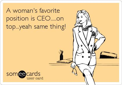 A woman's favorite position is CEO.....on top...yeah same thing!