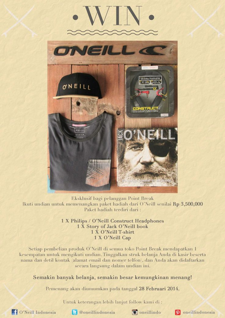 WIN Rp 3,500,000 of O'Neill products!   Enter the draw to win this great prize pack from O'Neill worth Rp 3,500,000 just by simply making a purchase of O'Neill goods in any Point Break store. The more purchases you make the greater your chance to win!!   The promo begins this Saturday 14th Dec & the winner shall be announced on 28th Feb 2014.   | Exclusive to customers of Point Break |