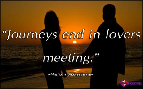 """Journeys end in lovers meeting."" ~William Shakespeare"