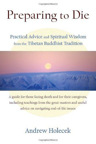 """Preparing to Die: Practical Advice and Spiritual Wisdom from the Tibetan Buddhist Tradition,"" by Andrew Holecek. ""Death is one of the most precious experiences in life. It is literally a once-in-a-lifetime opportunity."" ... ""This book will help you prepare. It is based on the richness of Tibetan thanatology (the study of death and dying) and includes many references for those who want to study the complexities of the bardos in more detail."""