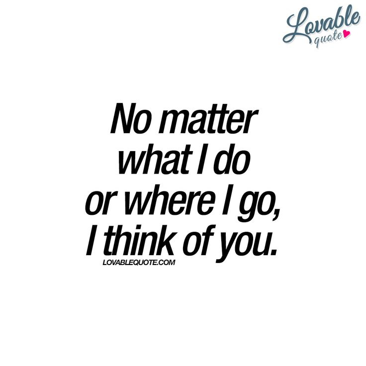 """No matter what I do or where I go, I think of you."" 