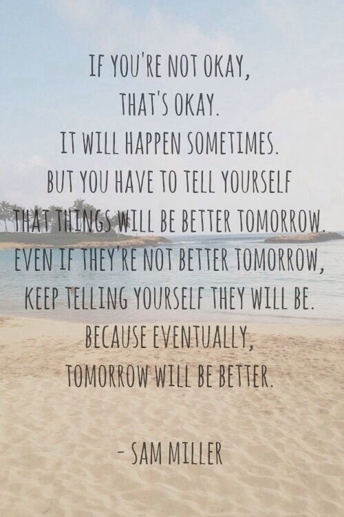 If you're not okay, that's okay. It will happen sometimes. But you have to tell yourself that things will be better tomorrow. Even if they're not better tomorrow, keep telling yourself they will be. Because eventually, tomorrow will be better. #SamMiller  <3