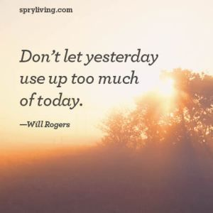 Don't let yesterday use up too much of today. - Will Rogers
