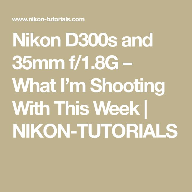 Nikon D300s and 35mm f/1.8G – What I'm Shooting With This Week | NIKON-TUTORIALS