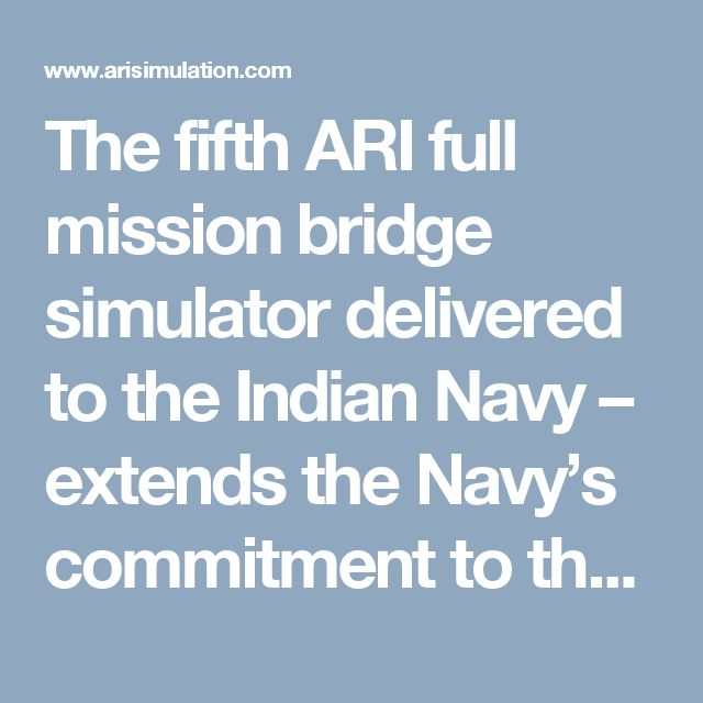 The fifth ARI full mission bridge simulator delivered to the Indian Navy – extends the Navy's commitment to these sophisticated tools as it joins the ranks of ARI full mission simulators already installed in Kochi, Mumbai and Vizag.