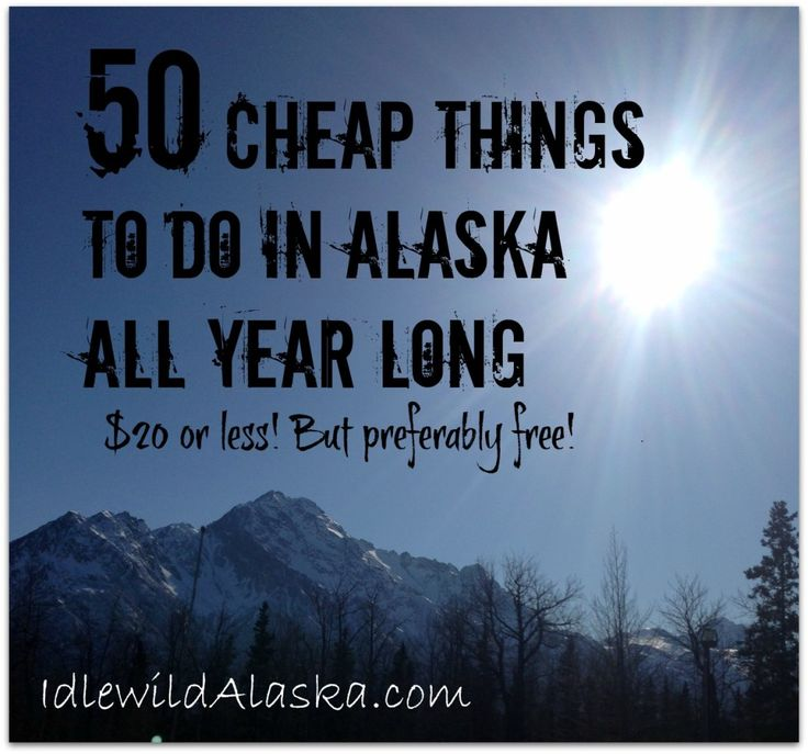 Here's a great list of 50 Cheap Things to do in Alaska All Year long! $20 or better yet, FREE!.