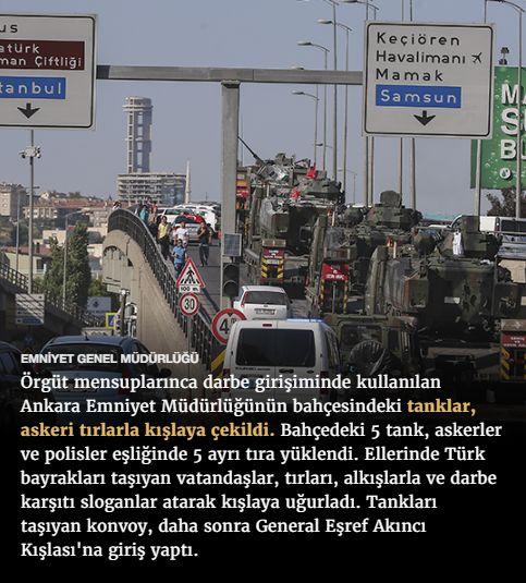 #15Temmuz Saat: 18:46 (Cumartesi)  EMNİYET GENEL MÜDÜRLÜĞÜ  Örgüt mensuplarınca darbe girişiminde kullanılan Ankara Emniyet Müdürlüğünün bahçesindeki tanklar, askeri tırlarla kışlaya çekildi. Bahçedeki 5 tank, askerler ve polisler eşliğinde 5 ayrı tıra yüklendi. Ellerinde Türk bayrakları taşıyan vatandaşlar, tırları, alkışlarla ve darbe karşıtı sloganlar atarak kışlaya uğurladı. Tankları taşıyan konvoy, daha sonra General Eşref Akıncı Kışlası'na giriş yaptı.