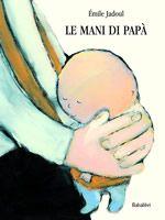 DA 3 ANNI - Le mani di papà: Prima ancora che un bebè nasca ci sono le mani di papà ad attenderlo; mani che coccolano, che accolgono, mani che accompagnano, mani che aiutano a crescere. Finché, un giorno o l'altro, magari senza preavviso, arriva il momento in cui il bimbo lascia le mani di papà per muovere, da solo, i primi passi. Autonomia/Famiglia ::: Babalibri :::