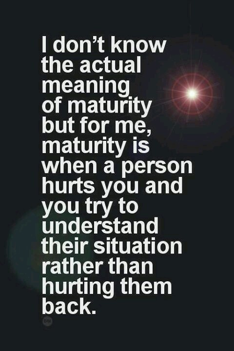maturity is when a person hurts you and you try to understand their situation instead of hurting them back