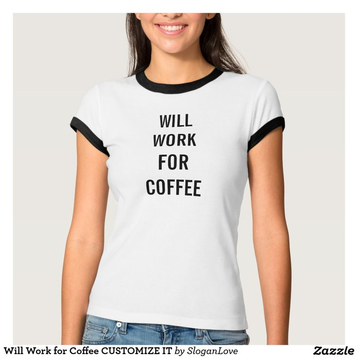 Will Work for Coffee CUSTOMIZE IT Tees