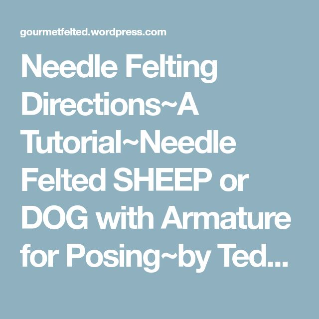 Needle Felting Directions~A Tutorial~Needle Felted SHEEP or DOG with Armature for Posing~by Teddy Bear Review Fiber Artist GERRY of Gourmet Felted