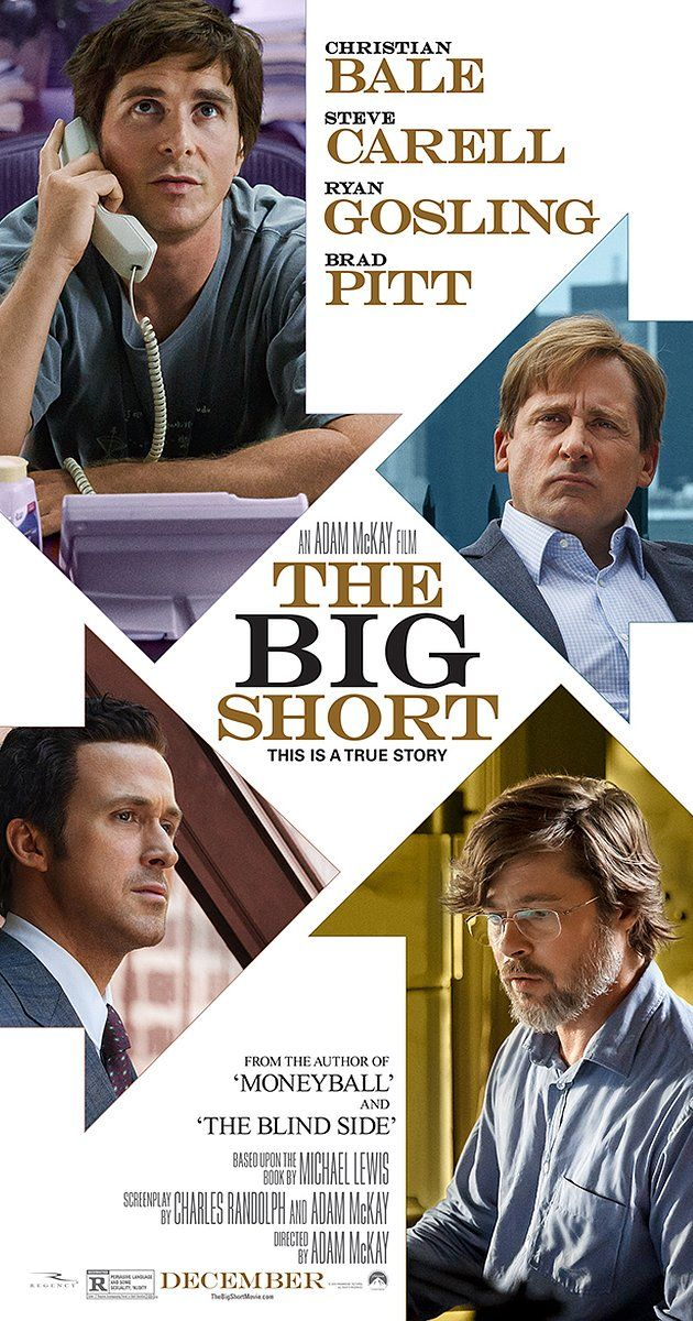 Directed by Adam McKay.  With Christian Bale, Steve Carell, Ryan Gosling, Brad Pitt. Four outsiders in the world of high-finance who predicted the credit and housing bubble collapse of the mid-2000s decide to take on the big banks for their lack of foresight and greed.