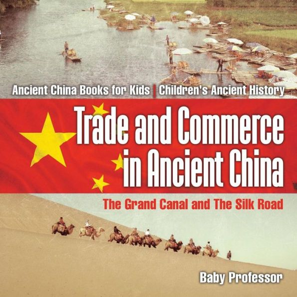Trade and Commerce in Ancient China: The Grand Canal and The Silk Road - Ancient China Books for Kid