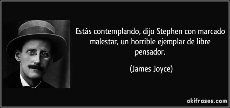 Estás contemplando, dijo Stephen con marcado malestar, un horrible ejemplar de libre pensador. (James Joyce)