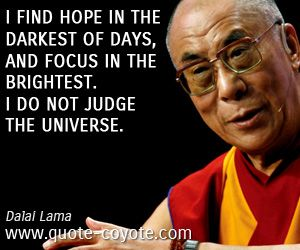 Wisdom quotes - I find hope in the darkest of days, and focus in the brightest. I do not judge the universe.