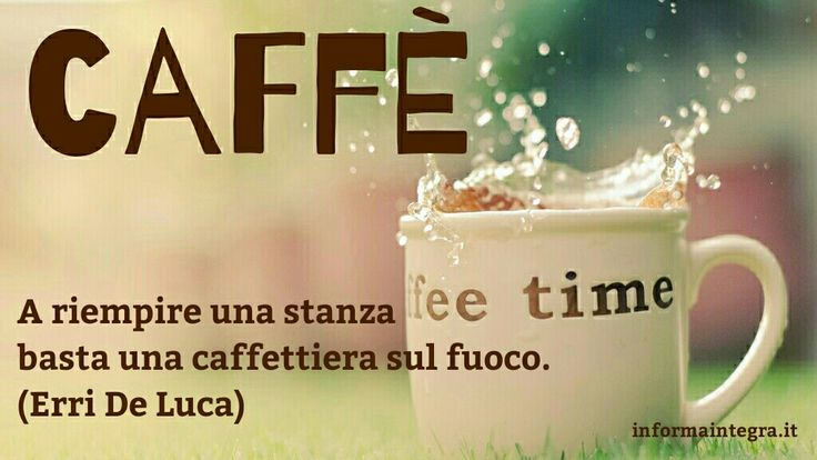 A riempire una stanza basta una caffettiera sul fuoco (Erri De Luca) www.informaintegra.it